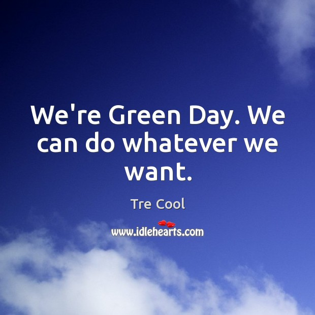 We're Green Day. We can do whatever we want. Tre Cool Picture Quote