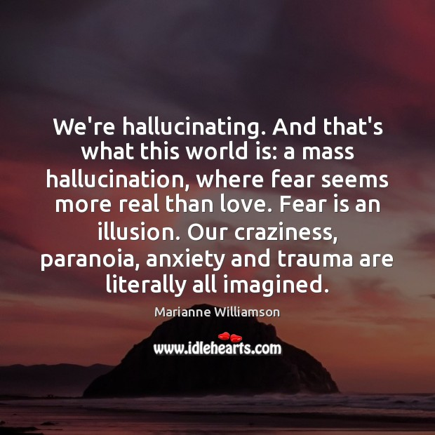 We're hallucinating. And that's what this world is: a mass hallucination, where Fear Quotes Image
