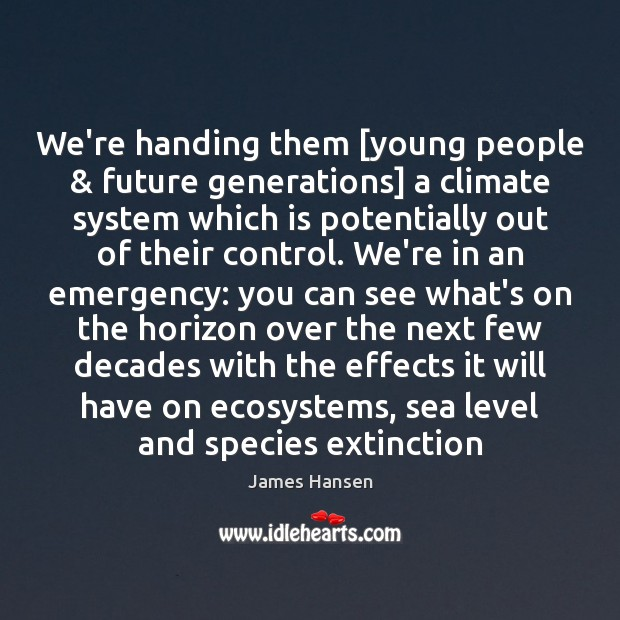 We're handing them [young people & future generations] a climate system which is Image