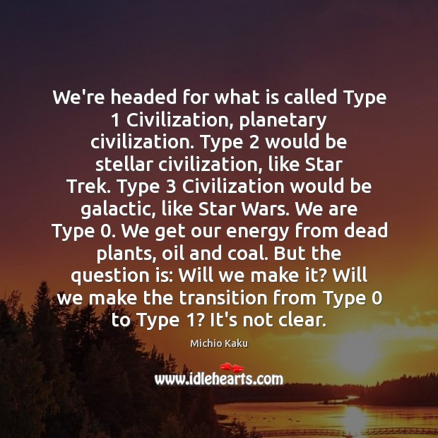 Michio Kaku Picture Quote image saying: We're headed for what is called Type 1 Civilization, planetary civilization. Type 2 would