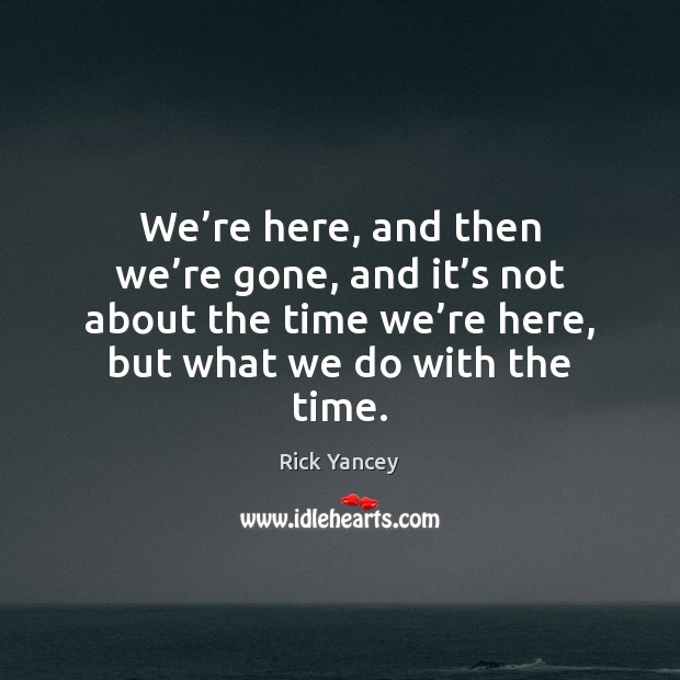 We're here, and then we're gone, and it's not Rick Yancey Picture Quote