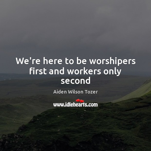 We're here to be worshipers first and workers only second Aiden Wilson Tozer Picture Quote