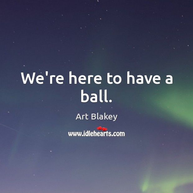 Image, We're here to have a ball.