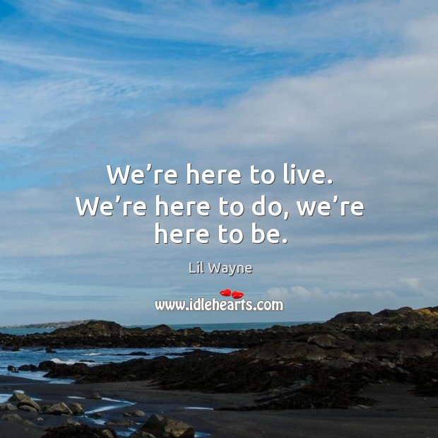 Image, We're here to live. We're here to do, we're here to be.