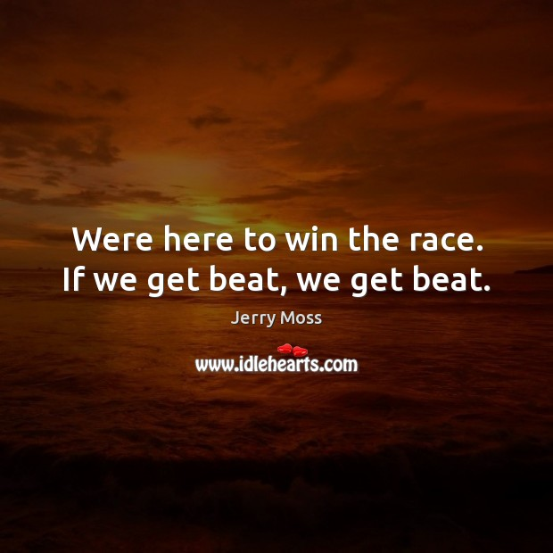 Were here to win the race. If we get beat, we get beat. Image