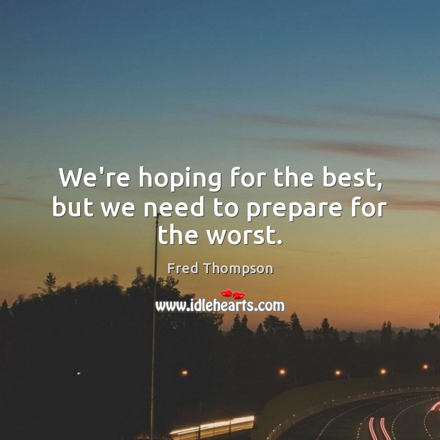 We're hoping for the best, but we need to prepare for the worst. Image