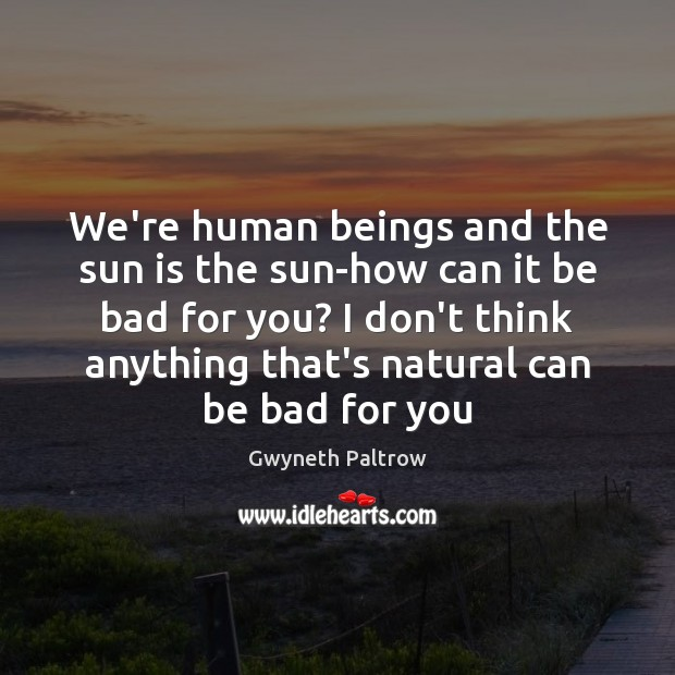 We're human beings and the sun is the sun-how can it be Gwyneth Paltrow Picture Quote
