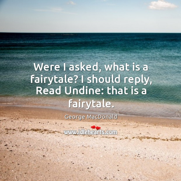 Image, Were I asked, what is a fairytale? I should reply, Read Undine: that is a fairytale.