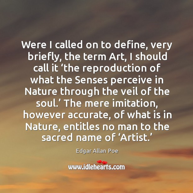Were I called on to define, very briefly, the term art, I should call it 'the reproduction of what Image
