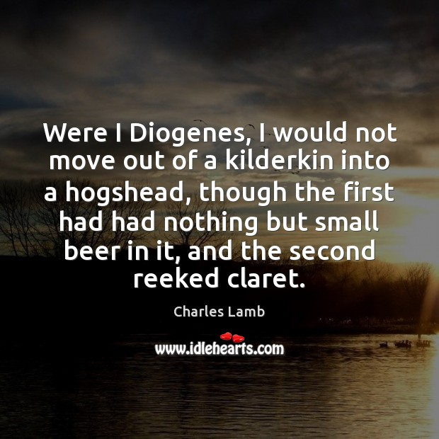 Were I Diogenes, I would not move out of a kilderkin into Charles Lamb Picture Quote