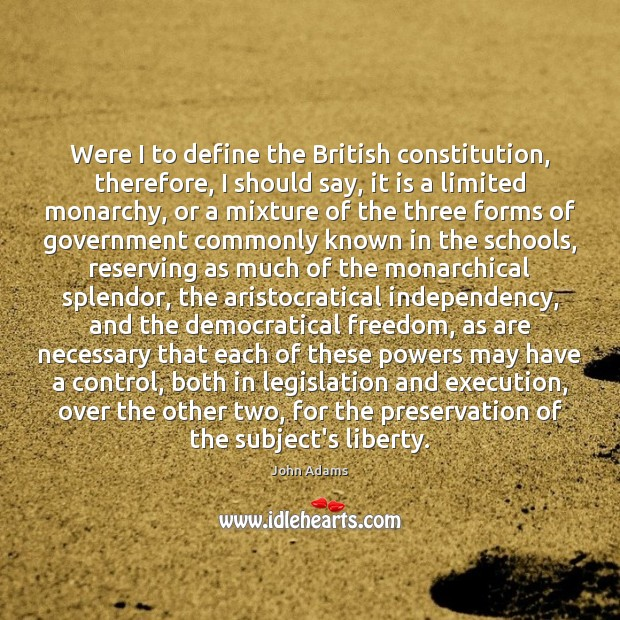 Were I to define the British constitution, therefore, I should say, it John Adams Picture Quote
