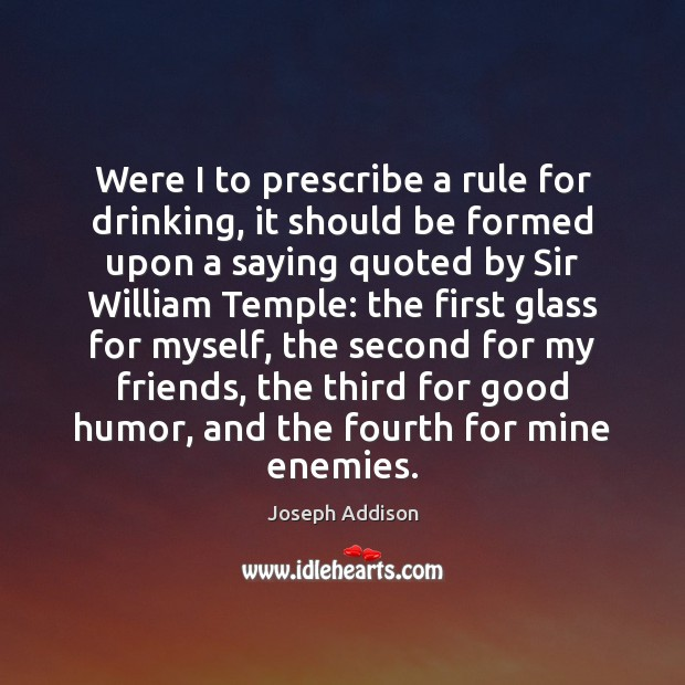 Were I to prescribe a rule for drinking, it should be formed Joseph Addison Picture Quote