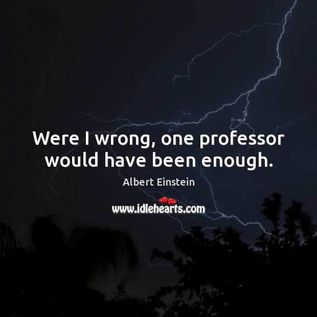 Were I wrong, one professor would have been enough. Albert Einstein Picture Quote