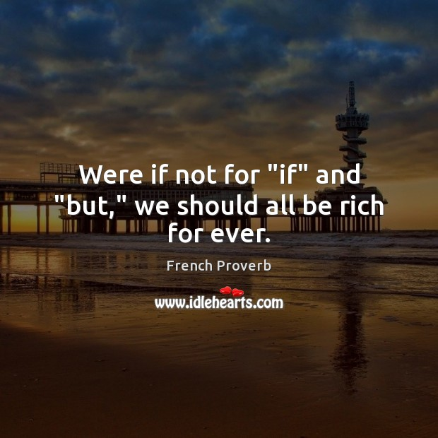"Image, Were if not for ""if"" and ""but,"" we should all be rich for ever."