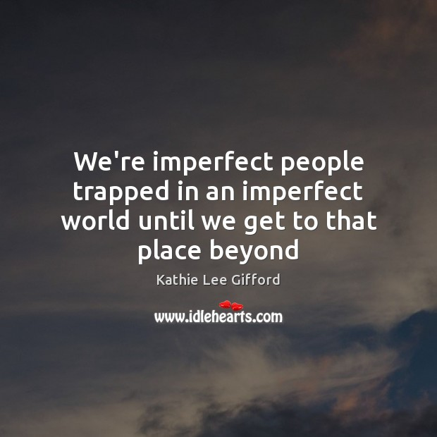 We're imperfect people trapped in an imperfect world until we get to that place beyond Kathie Lee Gifford Picture Quote