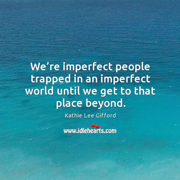 We're imperfect people trapped in an imperfect world until we get to that place beyond. Kathie Lee Gifford Picture Quote