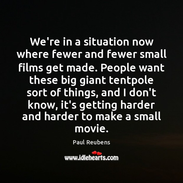 We're in a situation now where fewer and fewer small films get Paul Reubens Picture Quote