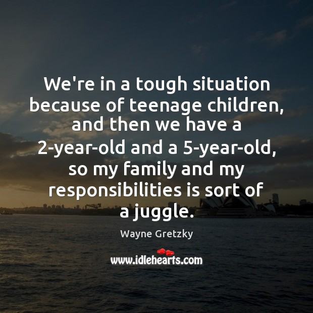 We're in a tough situation because of teenage children, and then we Wayne Gretzky Picture Quote