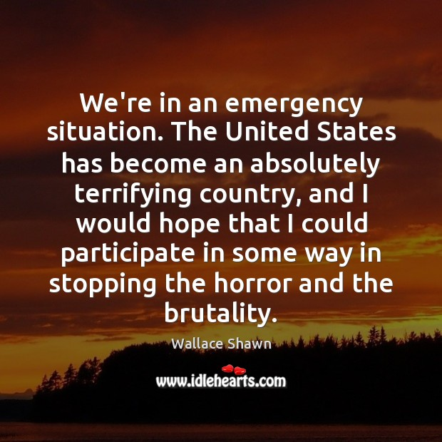 We're in an emergency situation. The United States has become an absolutely Wallace Shawn Picture Quote