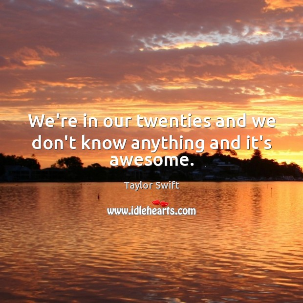 We're in our twenties and we don't know anything and it's awesome. Image