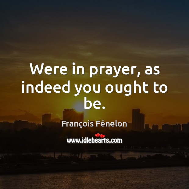 Were in prayer, as indeed you ought to be. Image