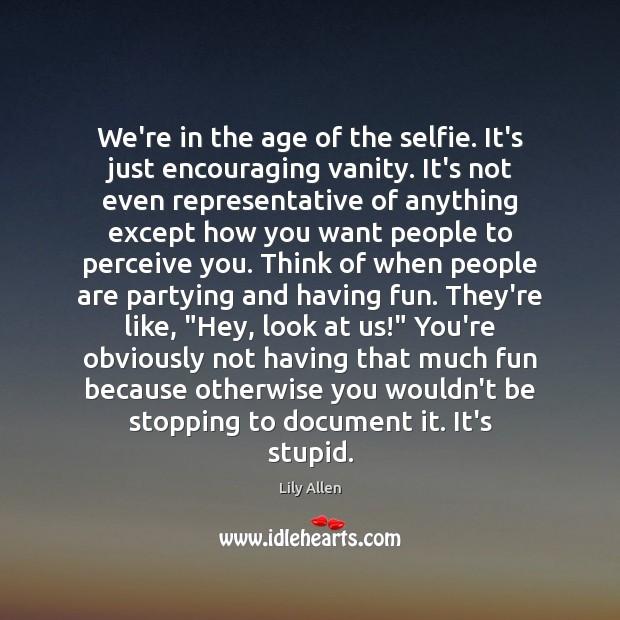 We're in the age of the selfie. It's just encouraging vanity. It's Image