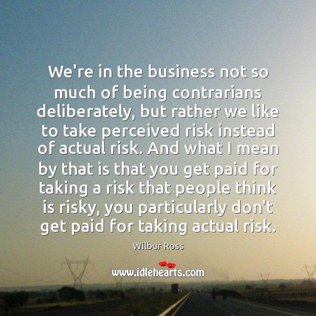 We're in the business not so much of being contrarians deliberately, but Image