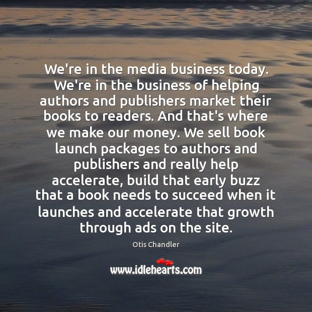 We're in the media business today. We're in the business of helping Image