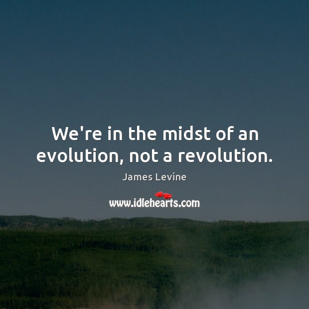 We're in the midst of an evolution, not a revolution. Image