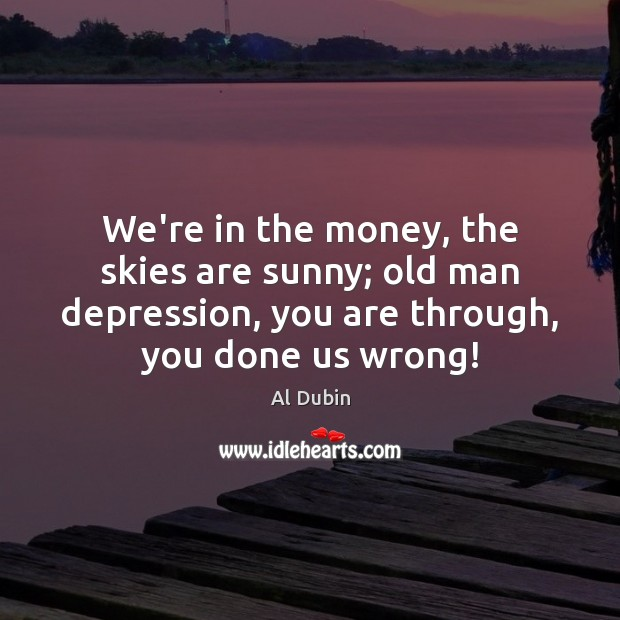 We're in the money, the skies are sunny; old man depression, you Al Dubin Picture Quote