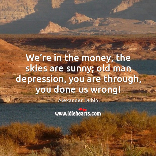 Image, We're in the money, the skies are sunny; old man depression, you are through, you done us wrong!