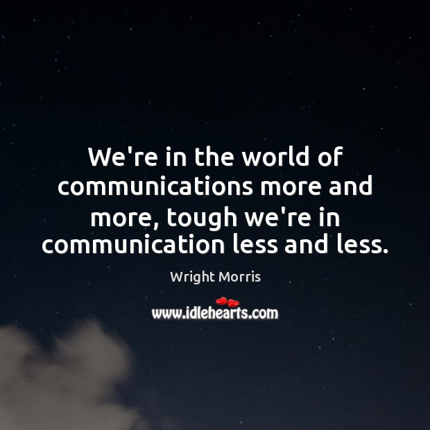 Wright Morris Picture Quote image saying: We're in the world of communications more and more, tough we're in
