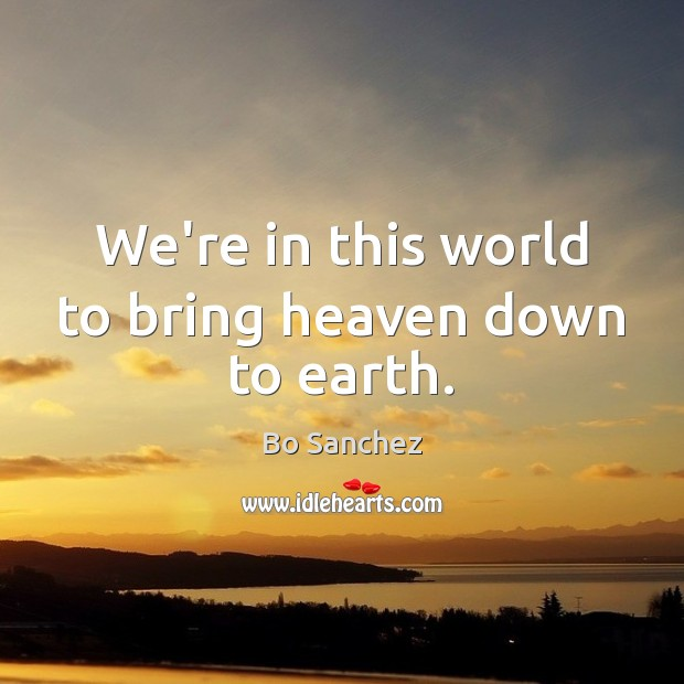 We're in this world to bring heaven down to earth. Bo Sanchez Picture Quote
