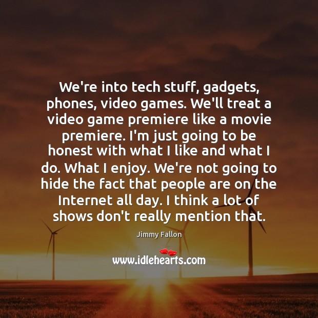 We're into tech stuff, gadgets, phones, video games. We'll treat a video Image