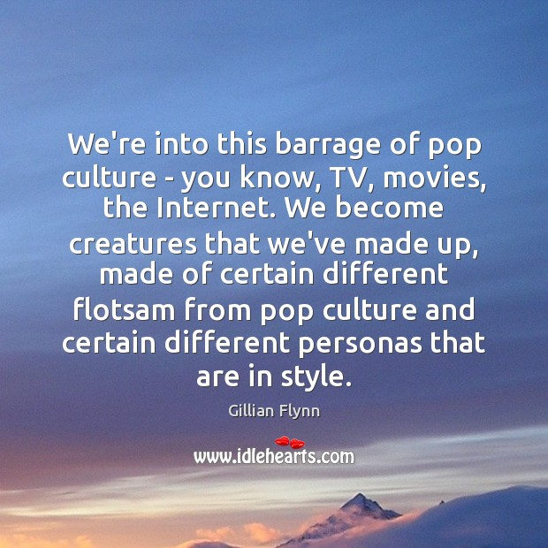 We're into this barrage of pop culture – you know, TV, movies, Gillian Flynn Picture Quote
