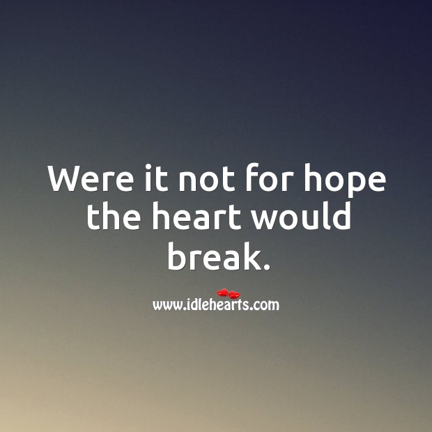Were it not for hope the heart would break. Image