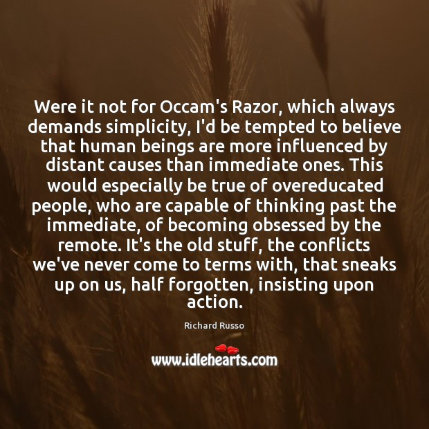 Were it not for Occam's Razor, which always demands simplicity, I'd be Richard Russo Picture Quote