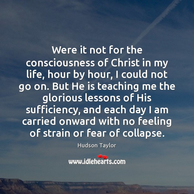 Were it not for the consciousness of Christ in my life, hour Hudson Taylor Picture Quote