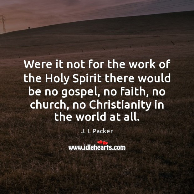 Were it not for the work of the Holy Spirit there would J. I. Packer Picture Quote