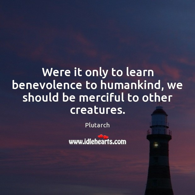 Were it only to learn benevolence to humankind, we should be merciful to other creatures. Plutarch Picture Quote