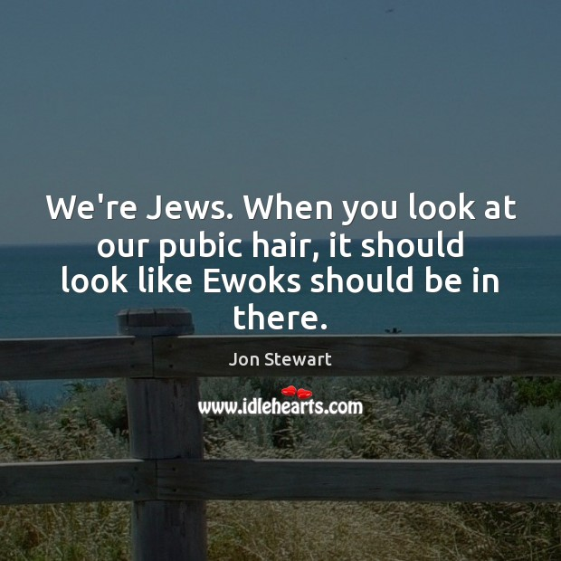 Image, We're Jews. When you look at our pubic hair, it should look like Ewoks should be in there.
