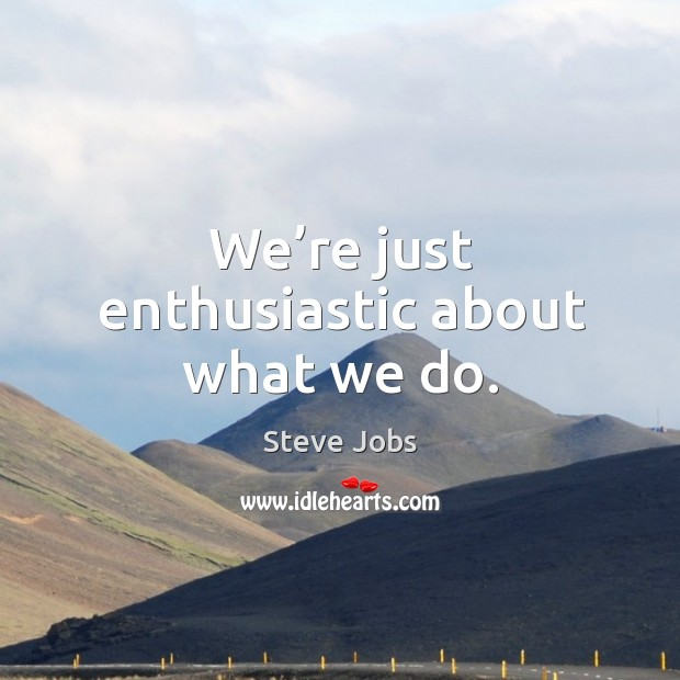 We're just enthusiastic about what we do. Image