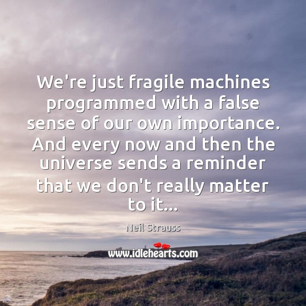 Image, We're just fragile machines programmed with a false sense of our own