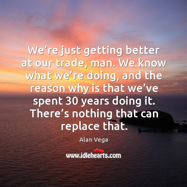 We're just getting better at our trade, man. We know what we're doing, and the reason why Alan Vega Picture Quote