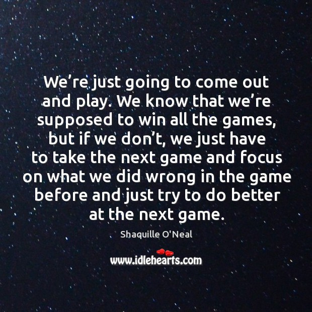 We're just going to come out and play. We know that we're supposed to win all the games Image