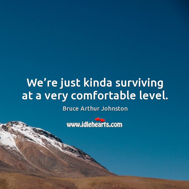 Image, We're just kinda surviving at a very comfortable level.