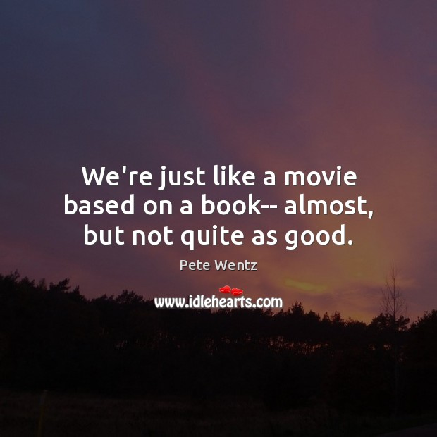 Image, We're just like a movie based on a book– almost, but not quite as good.
