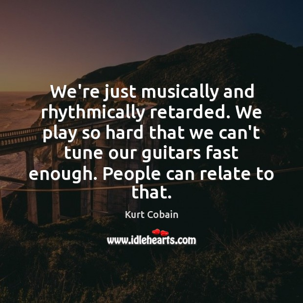 We're just musically and rhythmically retarded. We play so hard that we Kurt Cobain Picture Quote