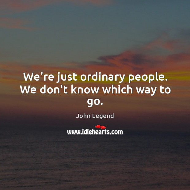 We're just ordinary people. We don't know which way to go. John Legend Picture Quote