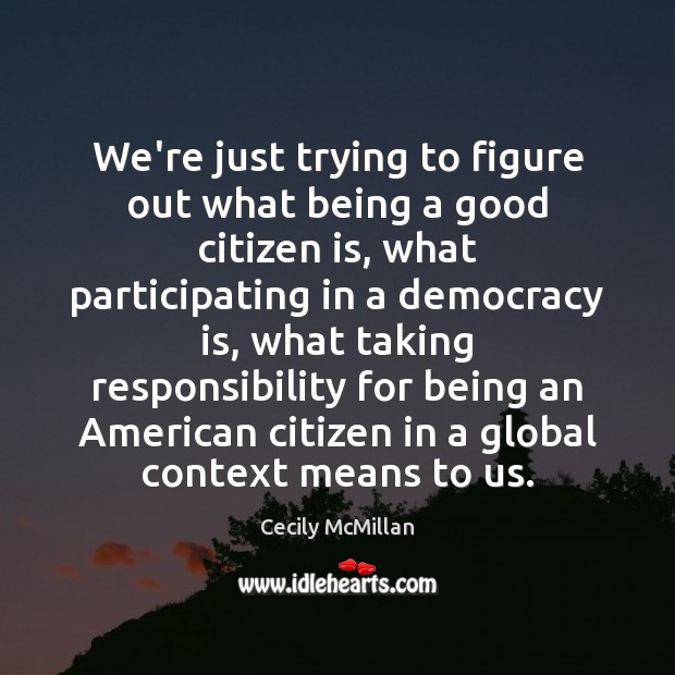 We're just trying to figure out what being a good citizen is, Democracy Quotes Image